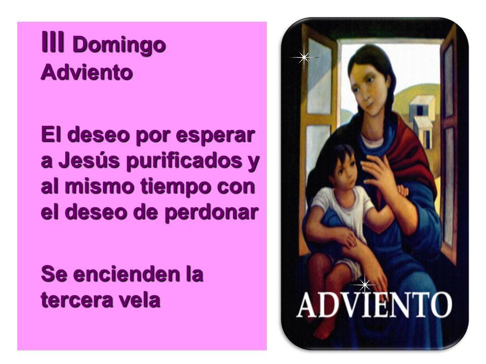 III Domingo Adviento El deseo por esperar a Jesús purificados y al mismo tiempo con el deseo de perdonar Se encienden la tercera vela