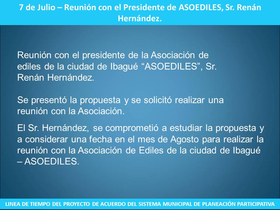 7 de Julio – Reunión con el Presidente de ASOEDILES, Sr. Renán Hernández. LINEA DE TIEMPO DEL PROYECTO DE ACUERDO DEL SISTEMA MUNICIPAL DE PLANEACIÓN