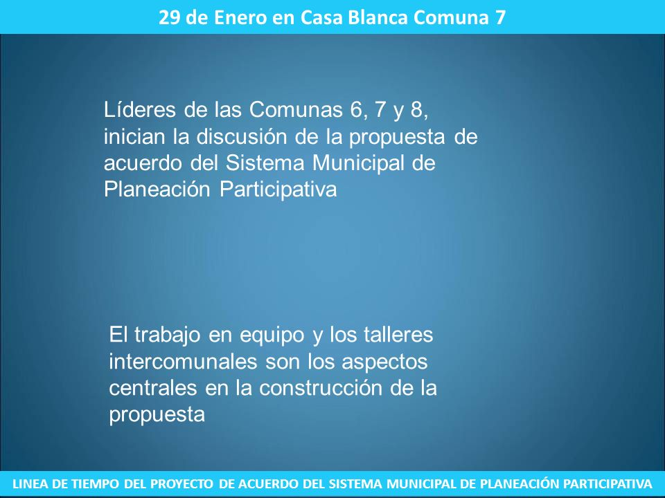 15 de Septiembre – Reunión con los Concejales Pedro Mora (Presidente del Concejo), William Rosas y Augusto Sánchez LINEA DE TIEMPO DEL PROYECTO DE ACUERDO DEL SISTEMA MUNICIPAL DE PLANEACIÓN PARTICIPATIVA En reunión realizada en la sede de ASOJUNTAS de la Comuna 8 se determinó que se enviarían a cada uno de los concejales un oficio firmado por las comunas 6, 7, 8 y 9 en el cual se remitía el documento con la exposición de motivos y la respectiva propuesta.