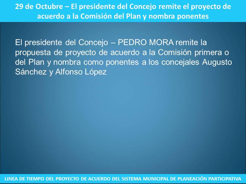 29 de Octubre – El presidente del Concejo remite el proyecto de acuerdo a la Comisión del Plan y nombra ponentes LINEA DE TIEMPO DEL PROYECTO DE ACUER