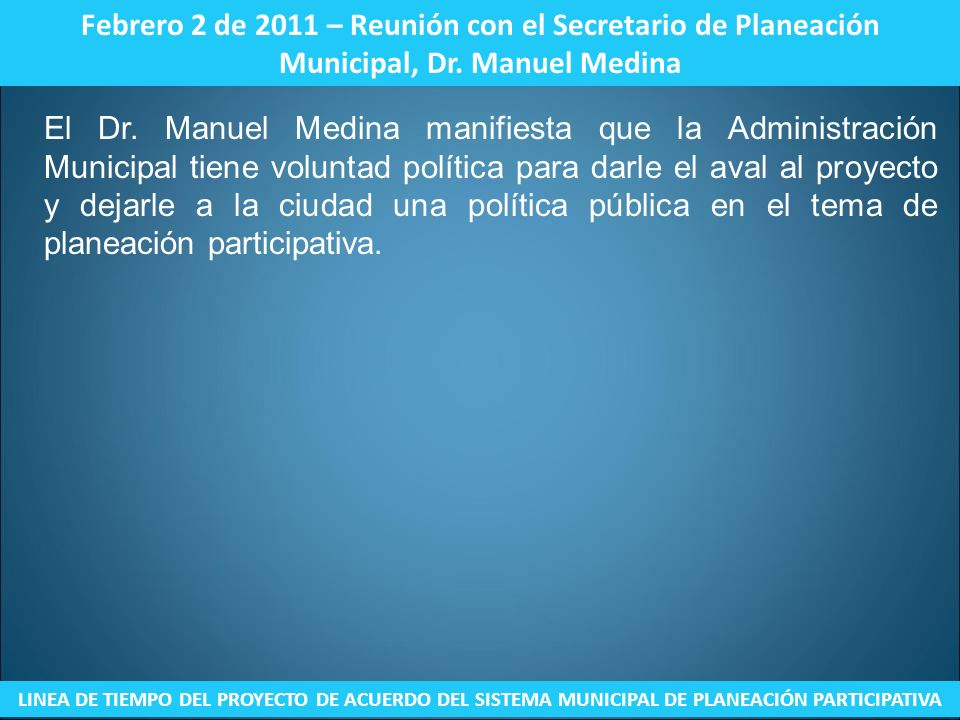 Febrero 2 de 2011 – Reunión con el Secretario de Planeación Municipal, Dr. Manuel Medina LINEA DE TIEMPO DEL PROYECTO DE ACUERDO DEL SISTEMA MUNICIPAL