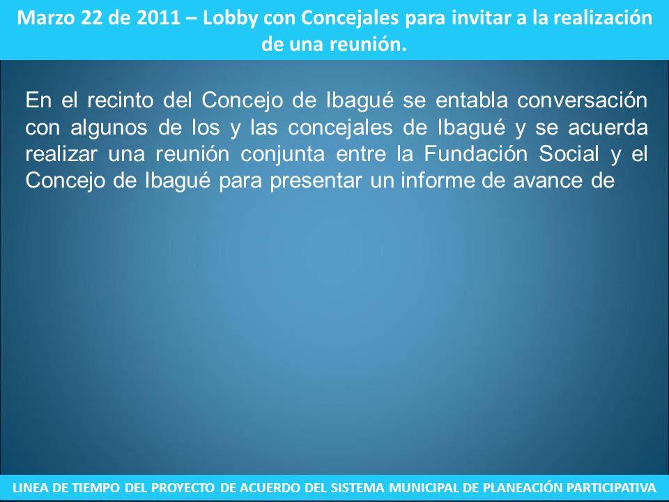 Marzo 22 de 2011 – Lobby con Concejales para invitar a la realización de una reunión. LINEA DE TIEMPO DEL PROYECTO DE ACUERDO DEL SISTEMA MUNICIPAL DE