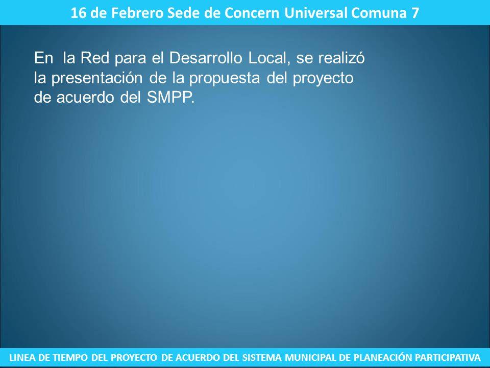 16 de Febrero Sede de Concern Universal Comuna 7 LINEA DE TIEMPO DEL PROYECTO DE ACUERDO DEL SISTEMA MUNICIPAL DE PLANEACIÓN PARTICIPATIVA En la Red p