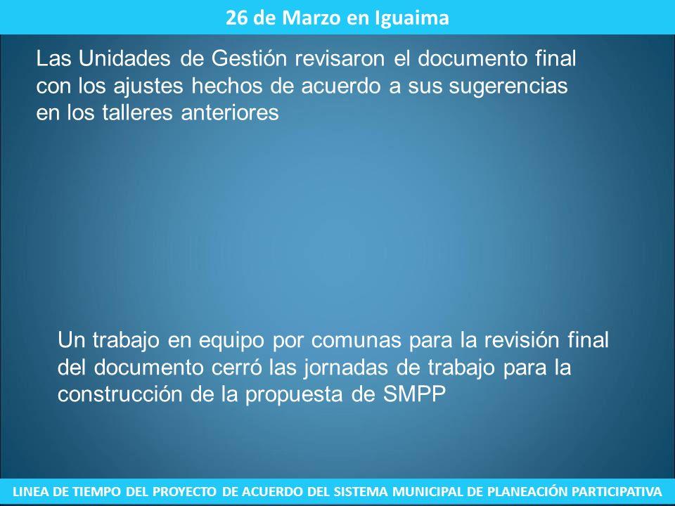 26 de Marzo en Iguaima LINEA DE TIEMPO DEL PROYECTO DE ACUERDO DEL SISTEMA MUNICIPAL DE PLANEACIÓN PARTICIPATIVA Las Unidades de Gestión revisaron el