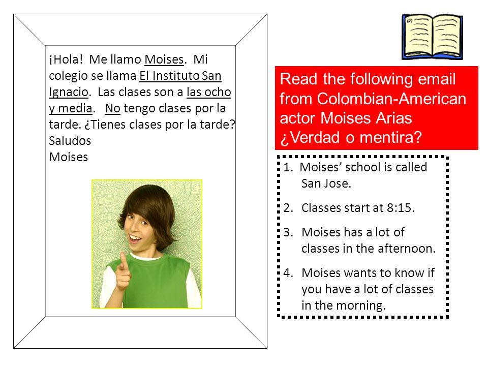 ¡Hola! Me llamo Moises. Mi colegio se llama El Instituto San Ignacio. Las clases son a las ocho y media. No tengo clases por la tarde. ¿Tienes clases