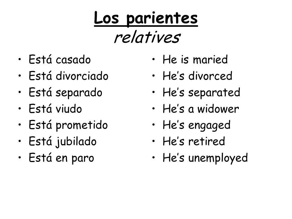 Los parientes relatives Está casado Está divorciado Está separado Está viudo Está prometido Está jubilado Está en paro He is maried Hes divorced Hes s