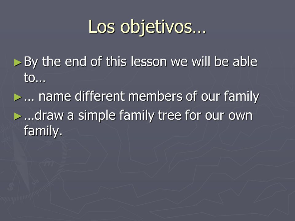 Los objetivos… By the end of this lesson we will be able to… By the end of this lesson we will be able to… … name different members of our family … name different members of our family …draw a simple family tree for our own family.
