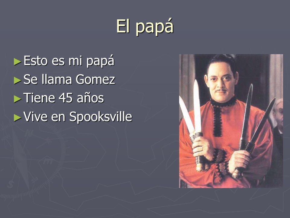 El papá Esto es mi papá Esto es mi papá Se llama Gomez Se llama Gomez Tiene 45 años Tiene 45 años Vive en Spooksville Vive en Spooksville