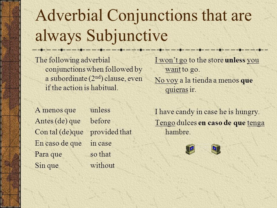 Adverbial Conjunctions that are always Subjunctive The following adverbial conjunctions when followed by a subordinate (2 nd ) clause, even if the act