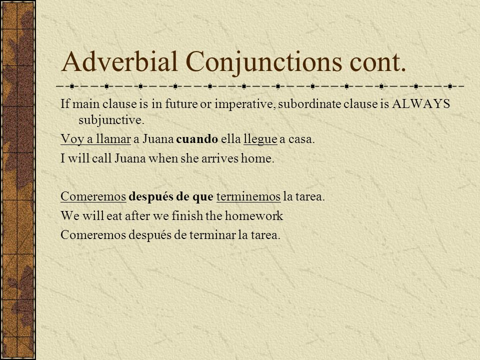 Adverbial Conjunctions cont. If main clause is in future or imperative, subordinate clause is ALWAYS subjunctive. Voy a llamar a Juana cuando ella lle