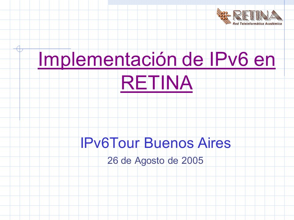 Implementación de IPv6 en RETINA IPv6Tour Buenos Aires 26 de Agosto de 2005