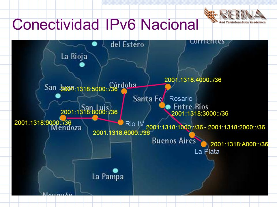 La Plata Rosario Rio IV 2001:1318:1000::/36 - 2001:1318:2000::/36 2001:1318:A000::/36 2001:1318:3000::/36 2001:1318:4000::/36 2001:1318:5000::/36 2001:1318:6000::/36 2001:1318:8000::/36 2001:1318:9000::/36 Conectividad IPv6 Nacional