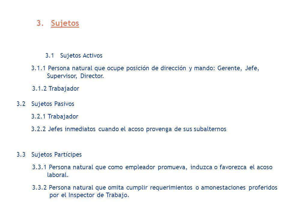 3. Sujetos 3.1 Sujetos Activos 3.1.1 Persona natural que ocupe posición de dirección y mando: Gerente, Jefe, Supervisor, Director. 3.1.2 Trabajador 3.