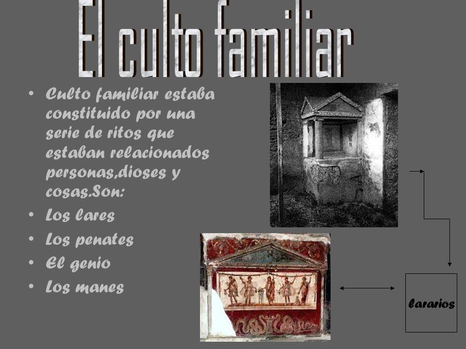 Culto familiar estaba constituido por una serie de ritos que estaban relacionados personas,dioses y cosas.Son: Los lares Los penates El genio Los mane