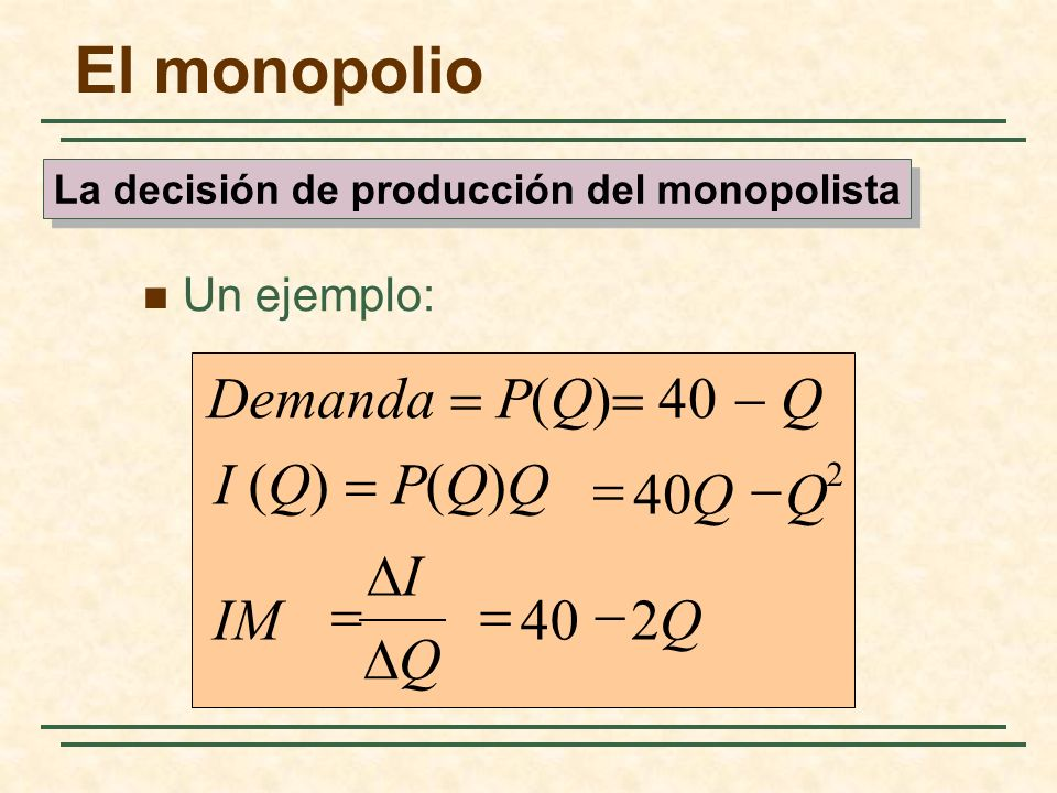 Un ejemplo: QIM QQ I (Q) P(Q)Q Demanda P(Q) 40 Q 240 2 Q I El monopolio La decisión de producción del monopolista