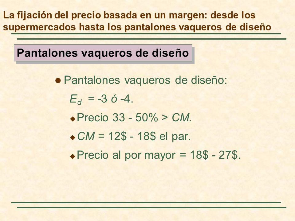 Pantalones vaqueros de diseño: E d = -3 ó -4. Precio 33 - 50% > CM. CM = 12$ - 18$ el par. Precio al por mayor = 18$ - 27$. Pantalones vaqueros de dis