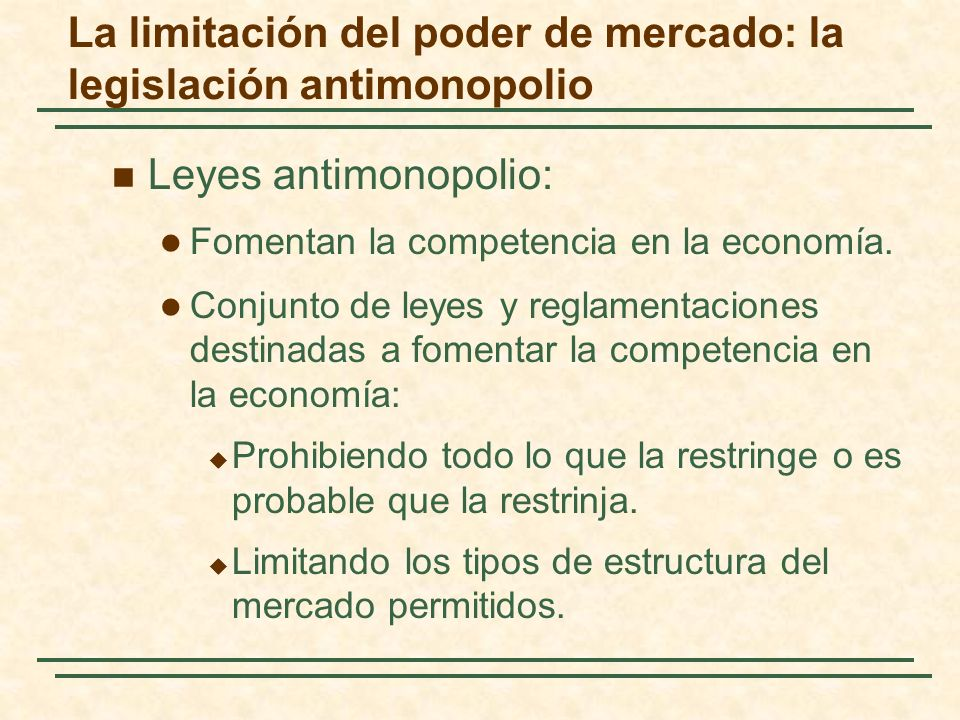 La limitación del poder de mercado: la legislación antimonopolio Leyes antimonopolio: Fomentan la competencia en la economía.