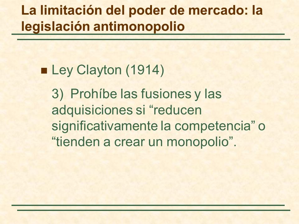Ley Clayton (1914) 3)Prohíbe las fusiones y las adquisiciones si reducen significativamente la competencia o tienden a crear un monopolio.