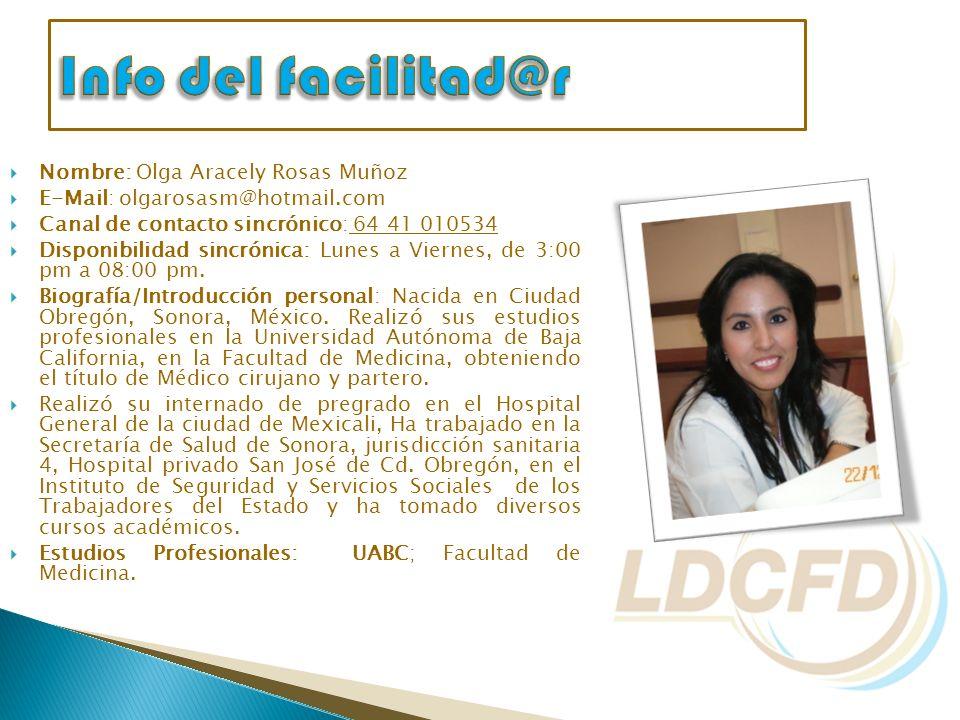 Nombre: Olga Aracely Rosas Muñoz E-Mail: olgarosasm@hotmail.com Canal de contacto sincrónico: 64 41 010534 Disponibilidad sincrónica: Lunes a Viernes,