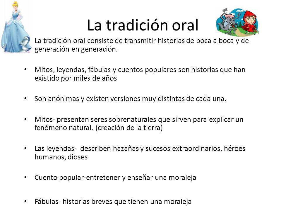 La tradición oral La tradición oral consiste de transmitir historias de boca a boca y de generación en generación. Mitos, leyendas, fábulas y cuentos