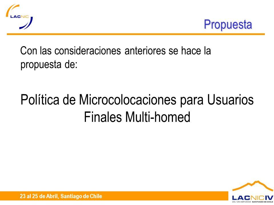 23 al 25 de Abril, Santiago de Chile Propuesta Con las consideraciones anteriores se hace la propuesta de: Política de Microcolocaciones para Usuarios Finales Multi-homed