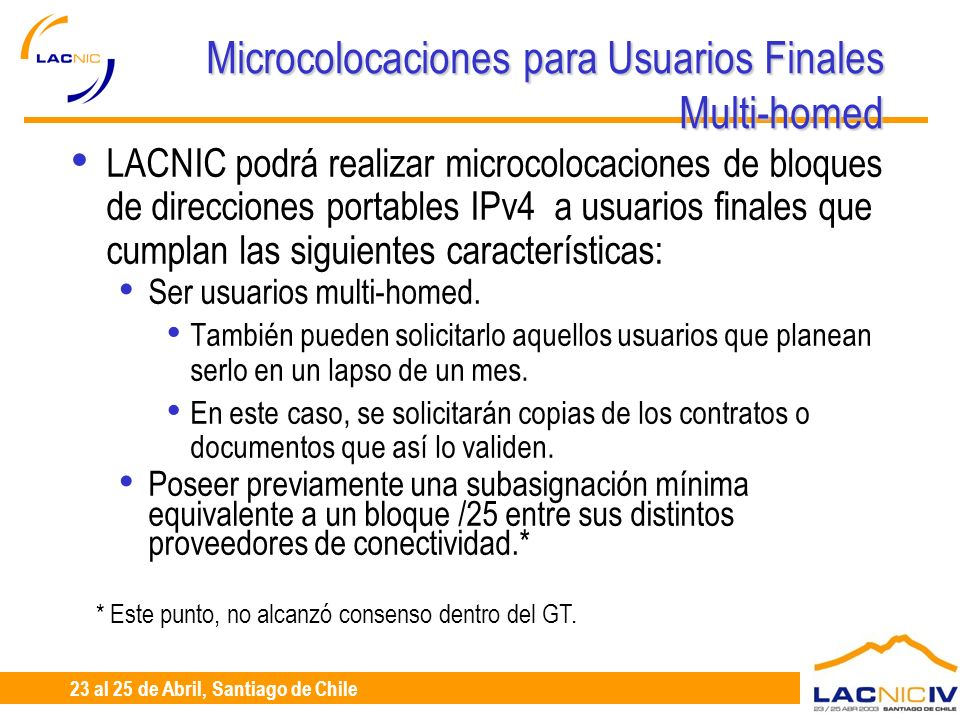 23 al 25 de Abril, Santiago de Chile Microcolocaciones para Usuarios Finales Multi-homed LACNIC podrá realizar microcolocaciones de bloques de direcciones portables IPv4 a usuarios finales que cumplan las siguientes características: Ser usuarios multi-homed.