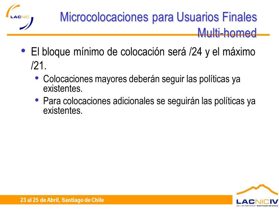 23 al 25 de Abril, Santiago de Chile Microcolocaciones para Usuarios Finales Multi-homed El bloque mínimo de colocación será /24 y el máximo /21.
