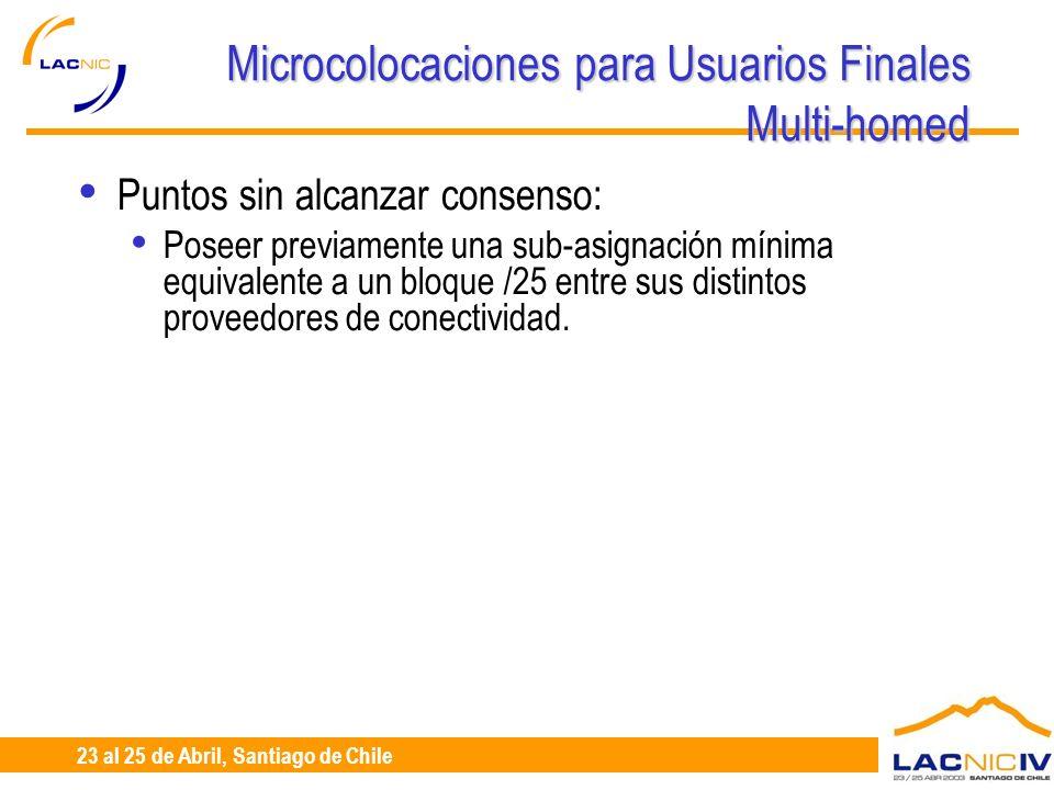 23 al 25 de Abril, Santiago de Chile Microcolocaciones para Usuarios Finales Multi-homed Puntos sin alcanzar consenso: Poseer previamente una sub-asig