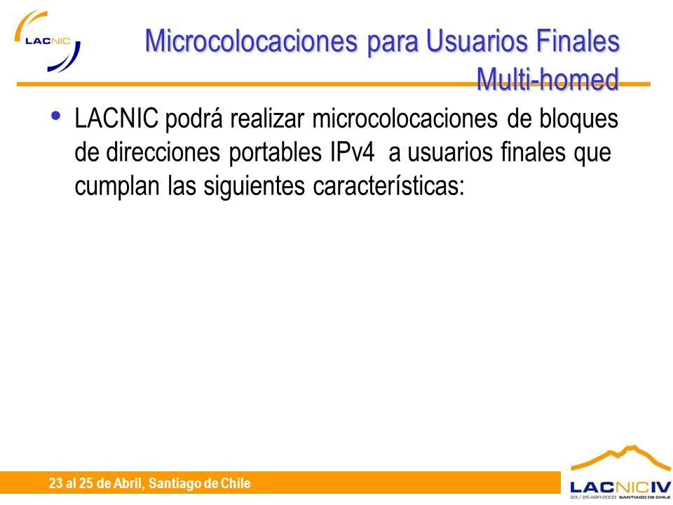 23 al 25 de Abril, Santiago de Chile Microcolocaciones para Usuarios Finales Multi-homed LACNIC podrá realizar microcolocaciones de bloques de direcciones portables IPv4 a usuarios finales que cumplan las siguientes características: