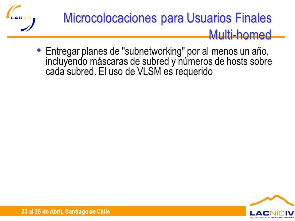 23 al 25 de Abril, Santiago de Chile Microcolocaciones para Usuarios Finales Multi-homed Entregar planes de subnetworking por al menos un año, incluyendo máscaras de subred y números de hosts sobre cada subred.