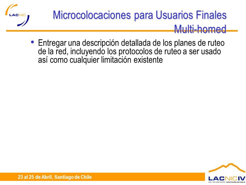 23 al 25 de Abril, Santiago de Chile Microcolocaciones para Usuarios Finales Multi-homed Entregar una descripción detallada de los planes de ruteo de la red, incluyendo los protocolos de ruteo a ser usado así como cualquier limitación existente