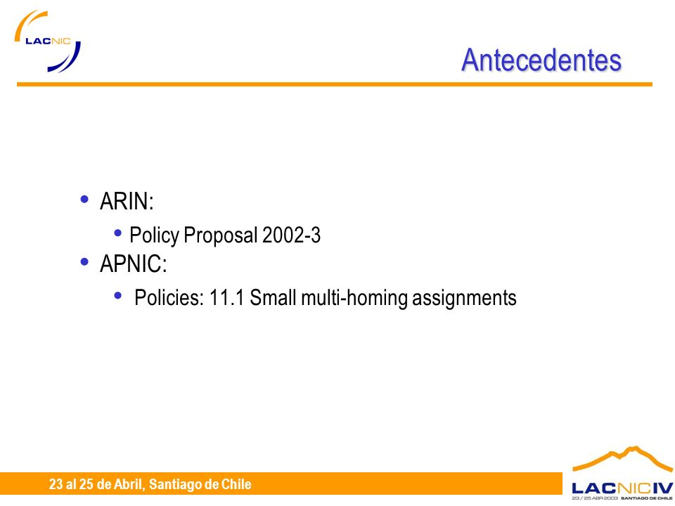 23 al 25 de Abril, Santiago de Chile Antecedentes ARIN: Policy Proposal 2002-3 APNIC: Policies: 11.1 Small multi-homing assignments