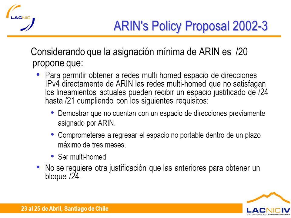 23 al 25 de Abril, Santiago de Chile ARIN s Policy Proposal 2002-3 Considerando que la asignación mínima de ARIN es /20 propone que: Para permitir obtener a redes multi-homed espacio de direcciones IPv4 directamente de ARIN las redes multi-homed que no satisfagan los lineamientos actuales pueden recibir un espacio justificado de /24 hasta /21 cumpliendo con los siguientes requisitos: Demostrar que no cuentan con un espacio de direcciones previamente asignado por ARIN.