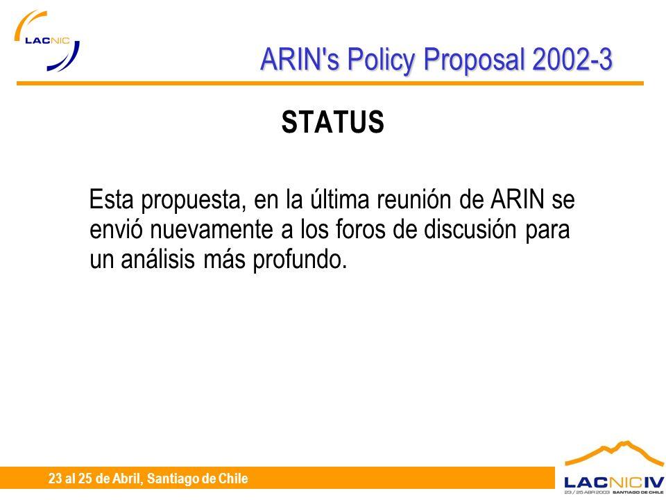 23 al 25 de Abril, Santiago de Chile ARIN's Policy Proposal 2002-3 STATUS Esta propuesta, en la última reunión de ARIN se envió nuevamente a los foros