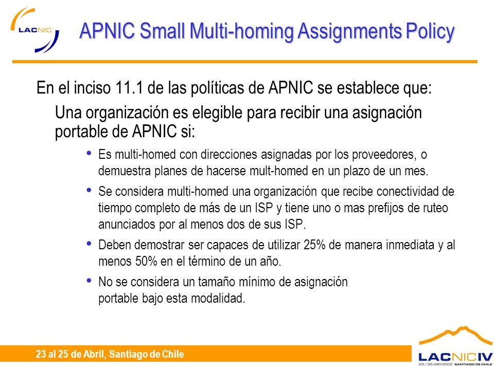 23 al 25 de Abril, Santiago de Chile APNIC Small Multi-homing Assignments Policy En el inciso 11.1 de las políticas de APNIC se establece que: Una org