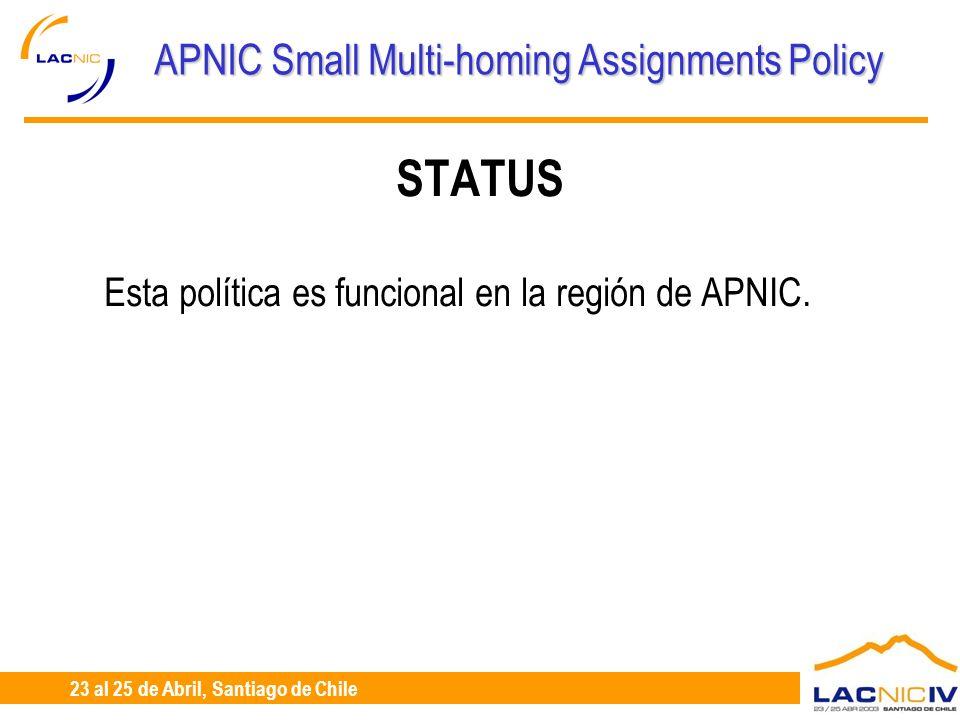 23 al 25 de Abril, Santiago de Chile APNIC Small Multi-homing Assignments Policy STATUS Esta política es funcional en la región de APNIC.