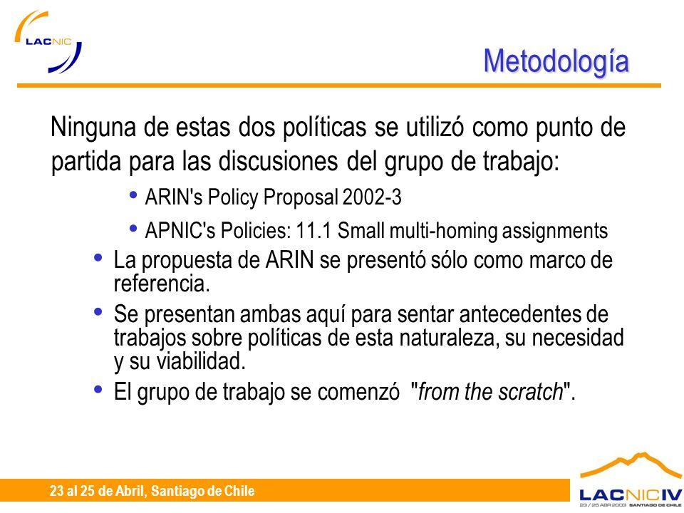 23 al 25 de Abril, Santiago de Chile Metodología Ninguna de estas dos políticas se utilizó como punto de partida para las discusiones del grupo de trabajo: ARIN s Policy Proposal 2002-3 APNIC s Policies: 11.1 Small multi-homing assignments La propuesta de ARIN se presentó sólo como marco de referencia.
