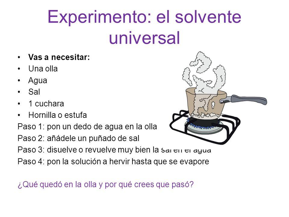 Experimento: el solvente universal Vas a necesitar: Una olla Agua Sal 1 cuchara Hornilla o estufa Paso 1: pon un dedo de agua en la olla Paso 2: añáde