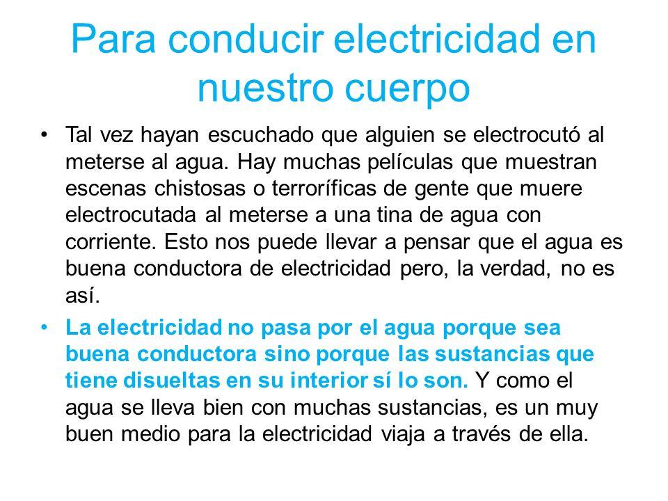 Para conducir electricidad en nuestro cuerpo Tal vez hayan escuchado que alguien se electrocutó al meterse al agua. Hay muchas películas que muestran