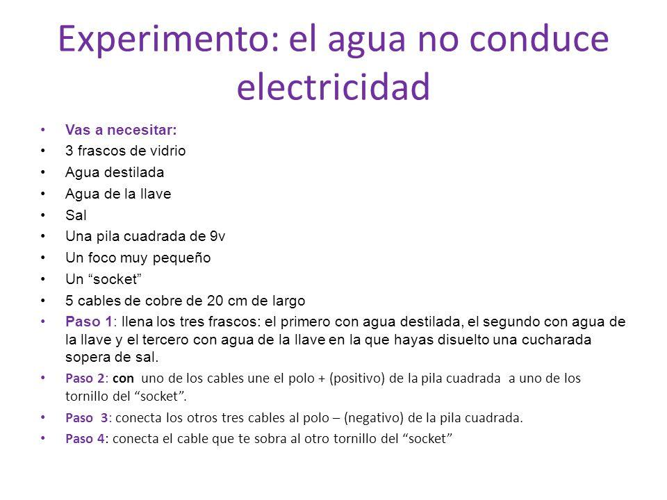 Experimento: el agua no conduce electricidad Vas a necesitar: 3 frascos de vidrio Agua destilada Agua de la llave Sal Una pila cuadrada de 9v Un foco