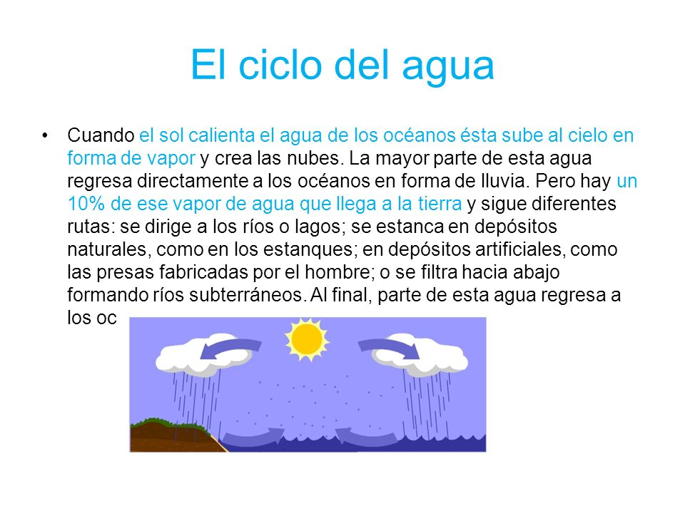 El ciclo del agua Cuando el sol calienta el agua de los océanos ésta sube al cielo en forma de vapor y crea las nubes. La mayor parte de esta agua reg