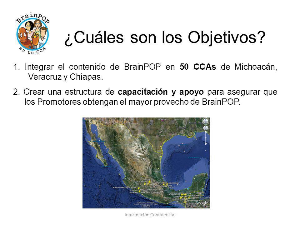 ¿Cuáles son los Objetivos? 1. Integrar el contenido de BrainPOP en 50 CCAs de Michoacán, Veracruz y Chiapas. 2. Crear una estructura de capacitación y