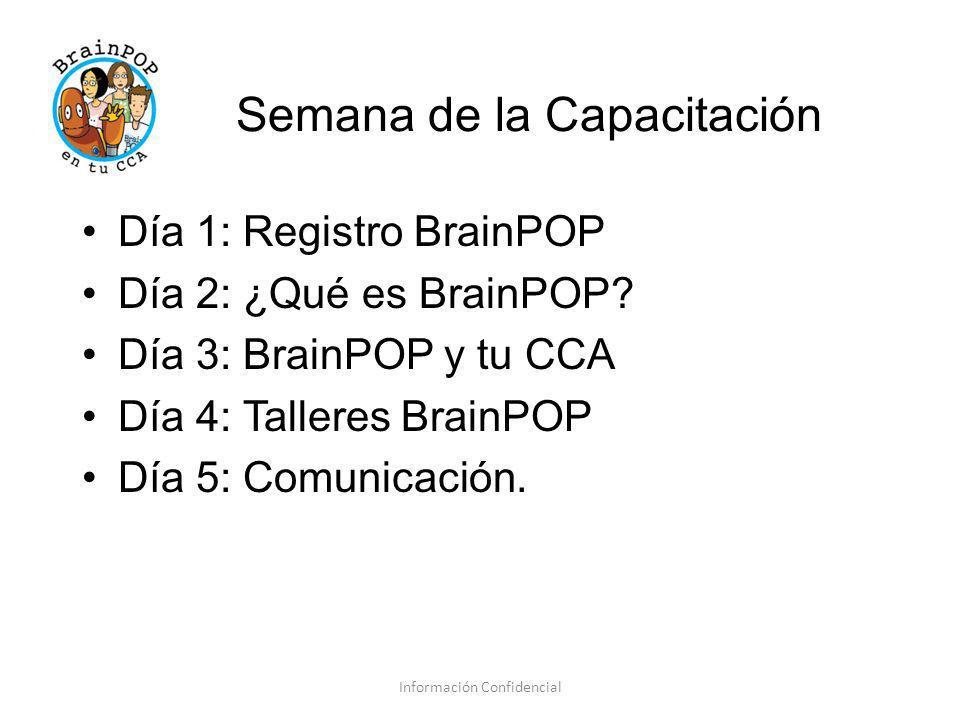 Semana de la Capacitación Información Confidencial Día 1: Registro BrainPOP Día 2: ¿Qué es BrainPOP? Día 3: BrainPOP y tu CCA Día 4: Talleres BrainPOP