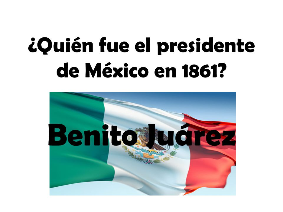 ¿Quién fue el presidente de México en 1861? Benito Juárez