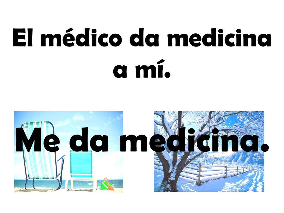 El médico da medicina a mí. Me da medicina.
