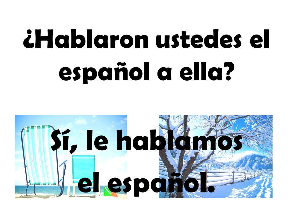 ¿Hablaron ustedes el español a ella? Sí, le hablamos el español.