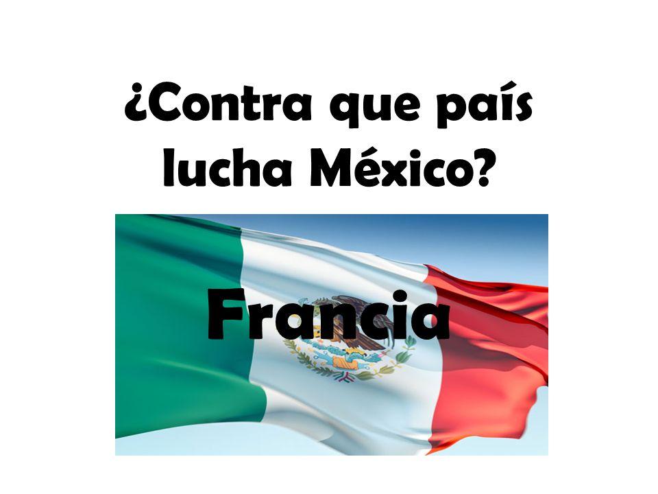 ¿Contra que país lucha México? Francia