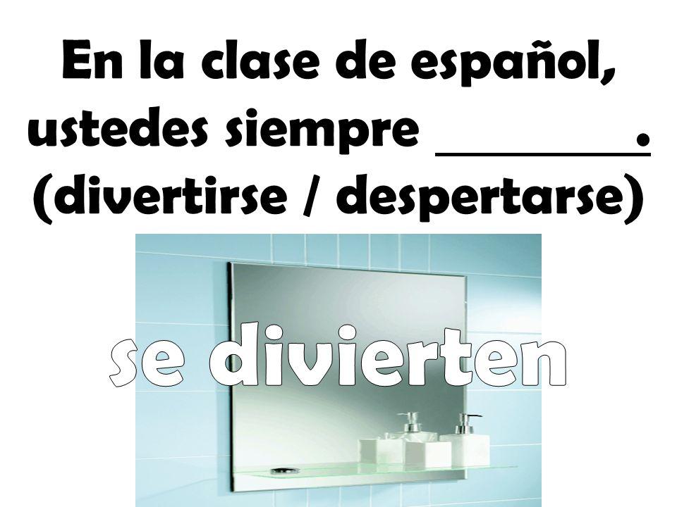 En la clase de español, ustedes siempre. (divertirse / despertarse)