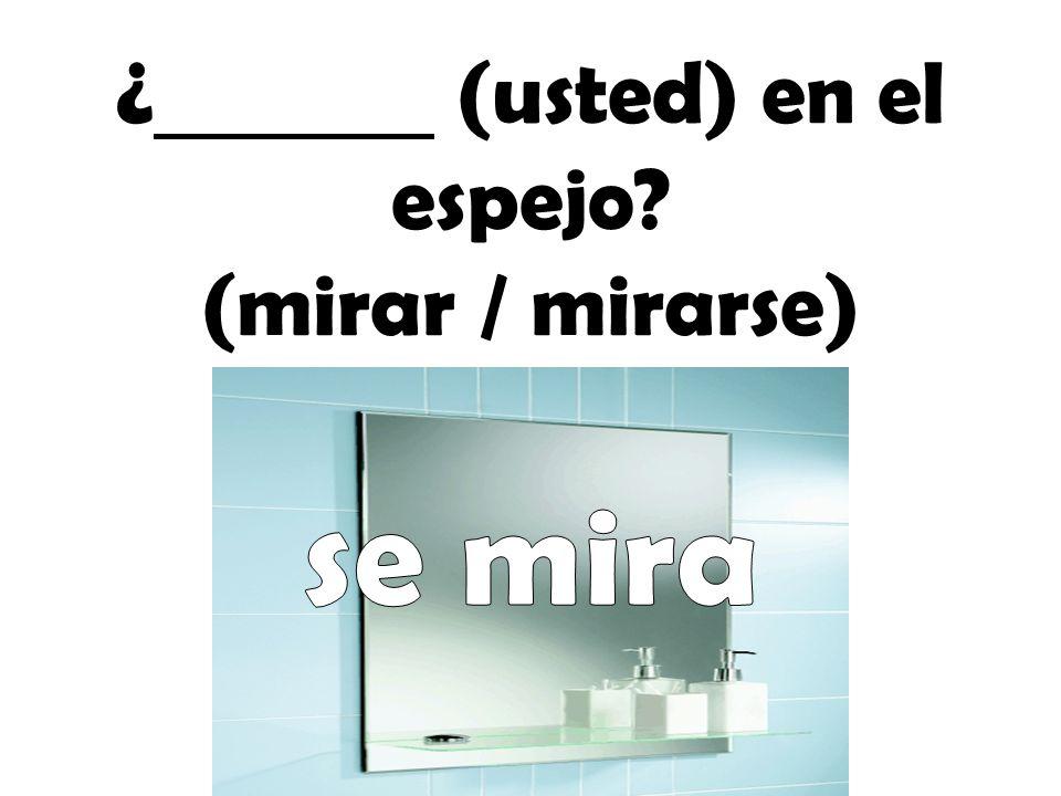 ¿ (usted) en el espejo? (mirar / mirarse)