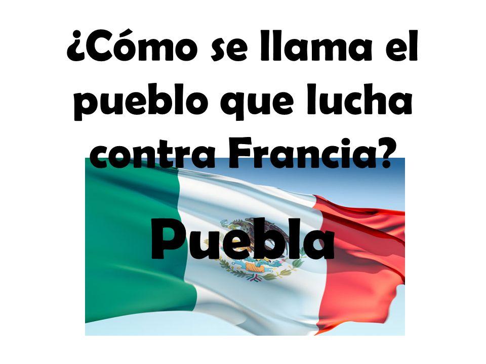 ¿Cómo se llama el pueblo que lucha contra Francia? Puebla